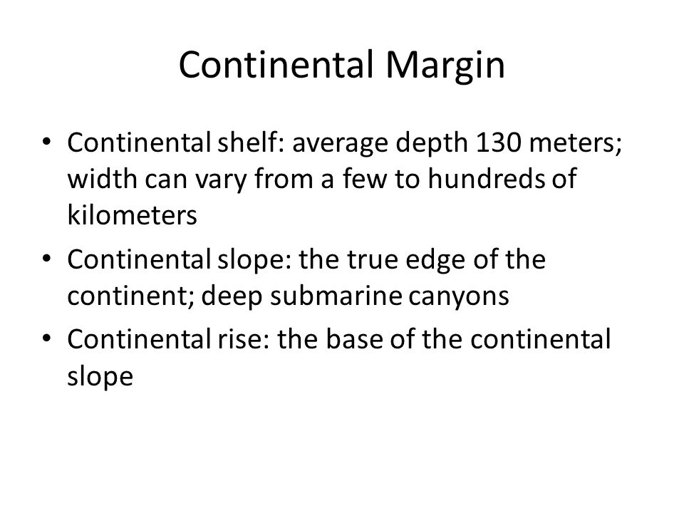 Continental Margin Continental shelf: average depth 130 meters; width can vary from a few to hundreds of kilometers.