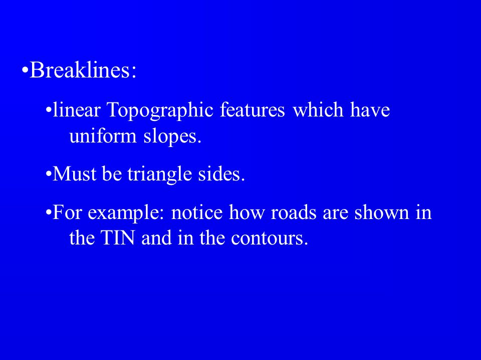 Breaklines: linear Topographic features which have uniform slopes.