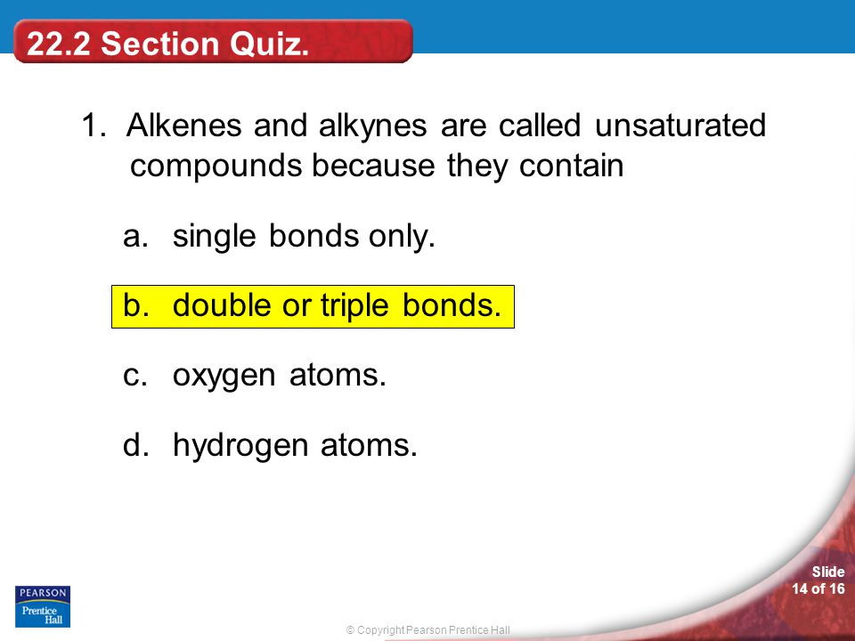22.2 Section Quiz. 1. Alkenes and alkynes are called unsaturated compounds because they contain. single bonds only.