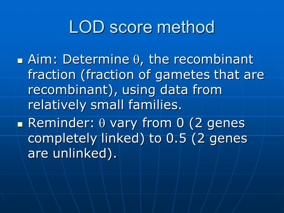 LOD score method Aim: Determine , the recombinant fraction (fraction of gametes that are recombinant), using data from relatively small families.