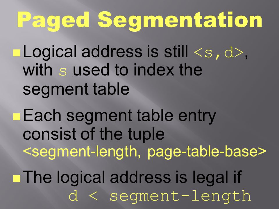 Paged Segmentation Logical address is still <s,d>, with s used to index the segment table.
