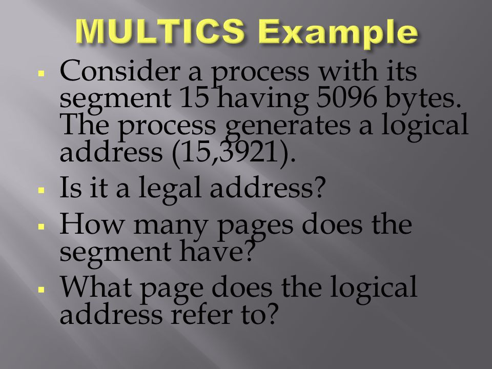 MULTICS Example Consider a process with its segment 15 having 5096 bytes. The process generates a logical address (15,3921).