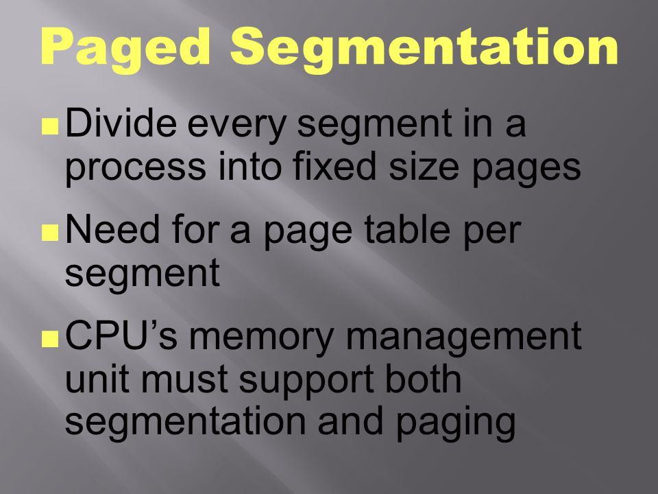 Paged Segmentation Divide every segment in a process into fixed size pages. Need for a page table per segment.
