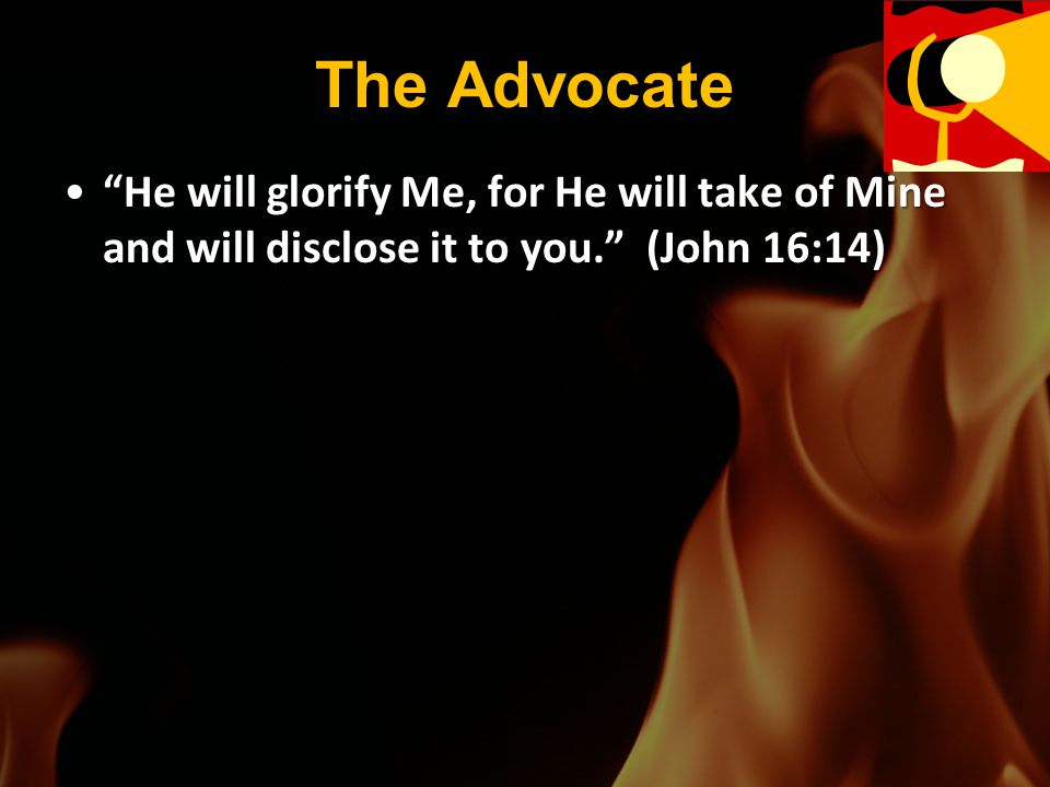 The Advocate He will glorify Me, for He will take of Mine and will disclose it to you. (John 16:14)