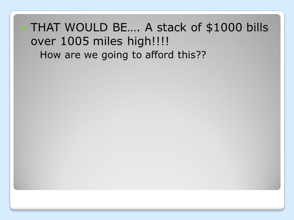 THAT WOULD BE…. A stack of $1000 bills over 1005 miles high!!!!