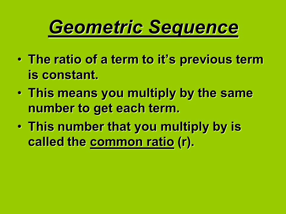 Geometric Sequence The ratio of a term to it's previous term is constant. This means you multiply by the same number to get each term.