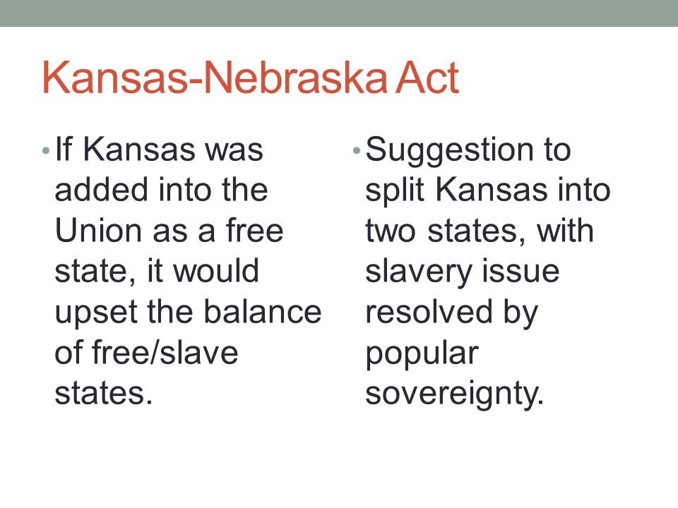 Kansas-Nebraska Act If Kansas was added into the Union as a free state, it would upset the balance of free/slave states.