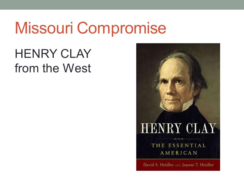 Missouri Compromise HENRY CLAY from the West