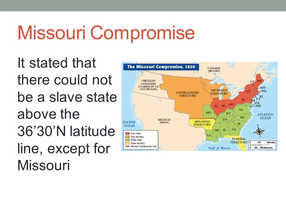 Missouri Compromise It stated that there could not be a slave state above the 36'30'N latitude line, except for Missouri.