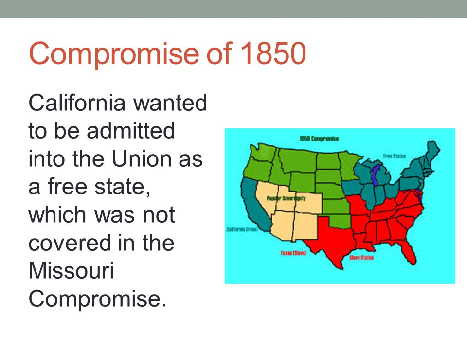 Compromise of 1850 California wanted to be admitted into the Union as a free state, which was not covered in the Missouri Compromise.