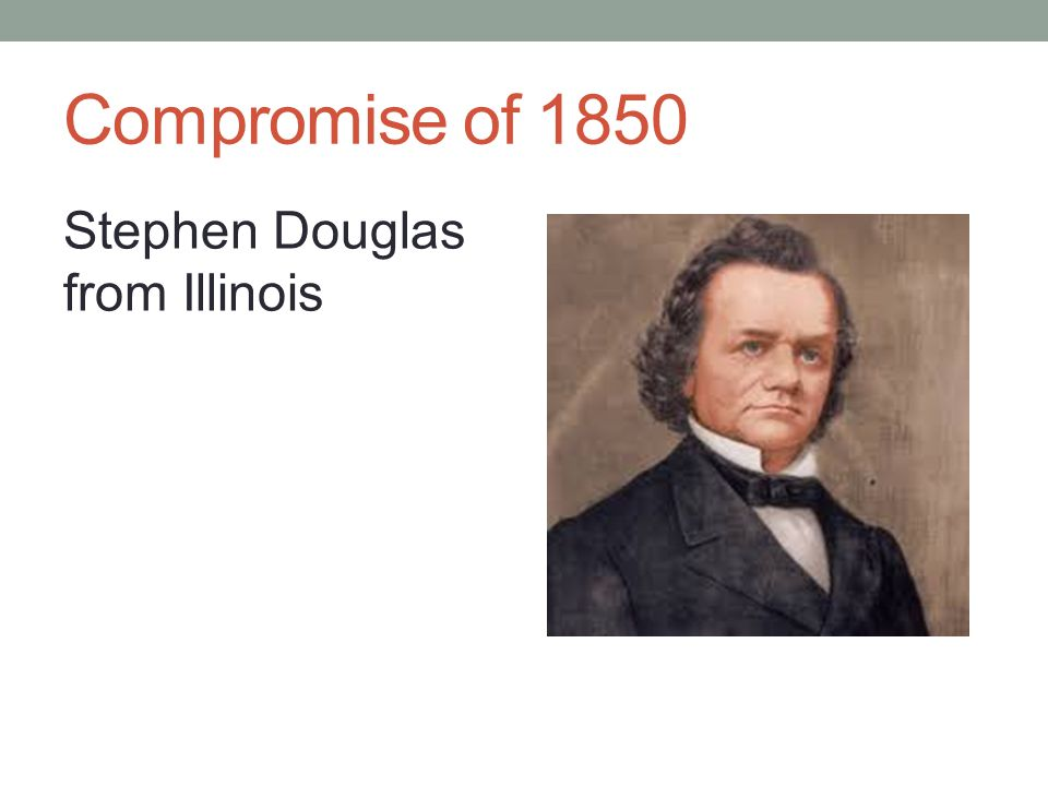 Compromise of 1850 Stephen Douglas from Illinois