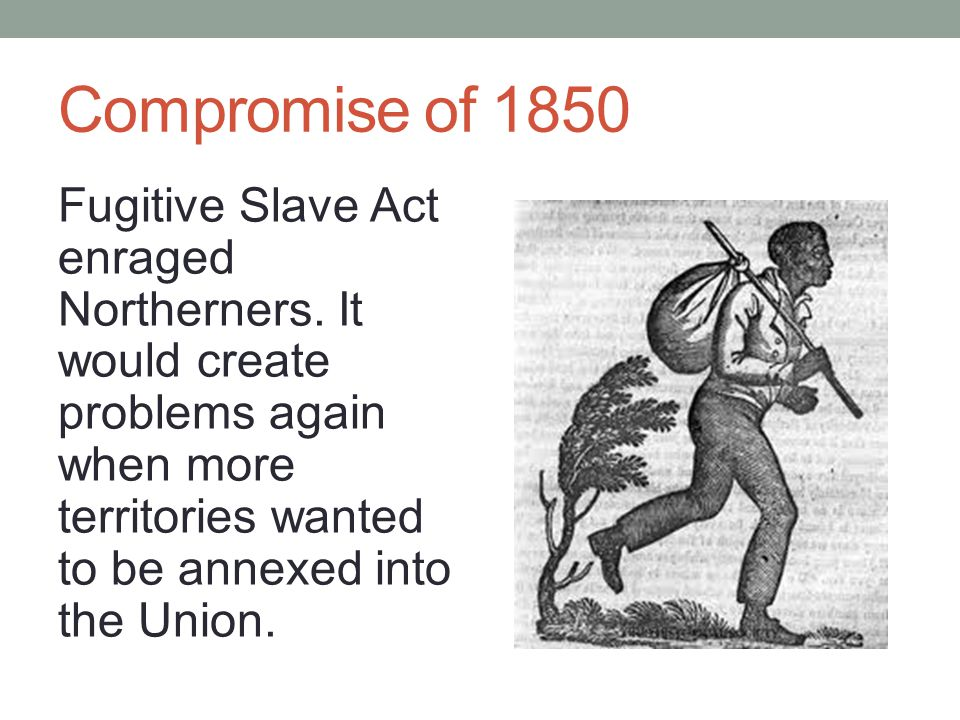 Compromise of 1850 Fugitive Slave Act enraged Northerners.