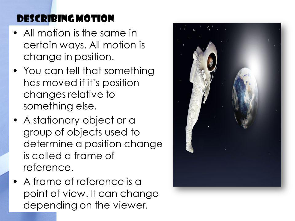 Describing Motion All motion is the same in certain ways. All motion is change in position.