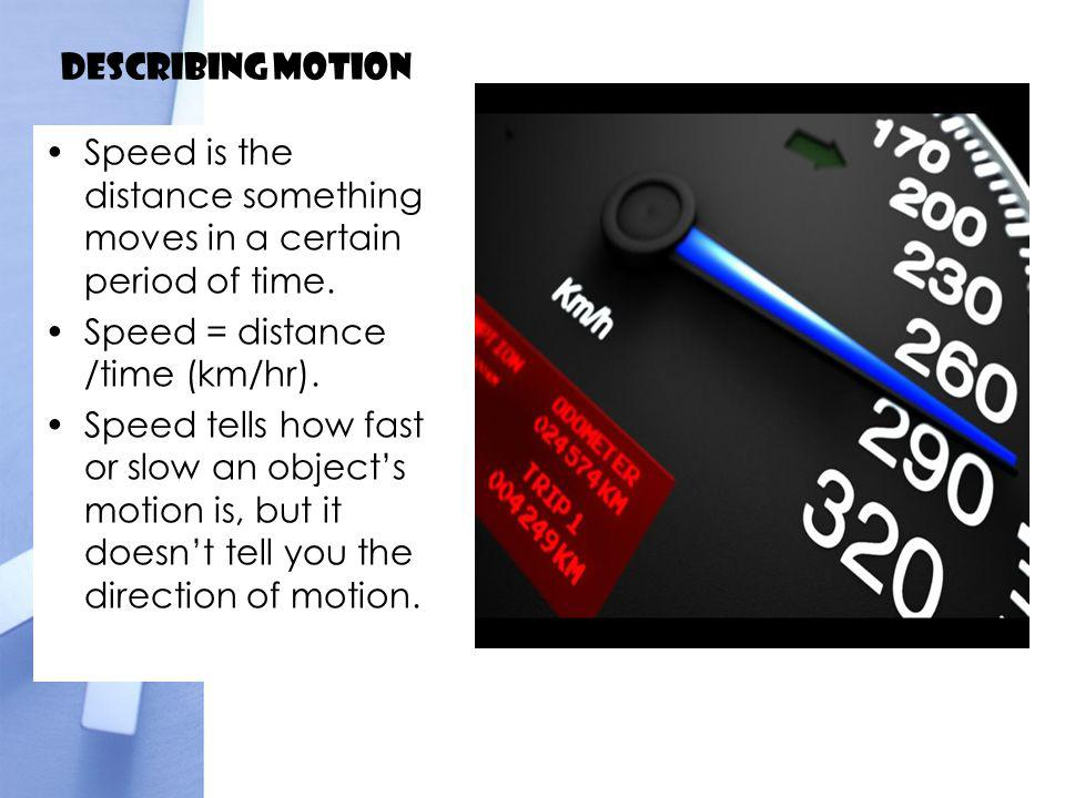 Describing Motion Speed is the distance something moves in a certain period of time. Speed = distance /time (km/hr).