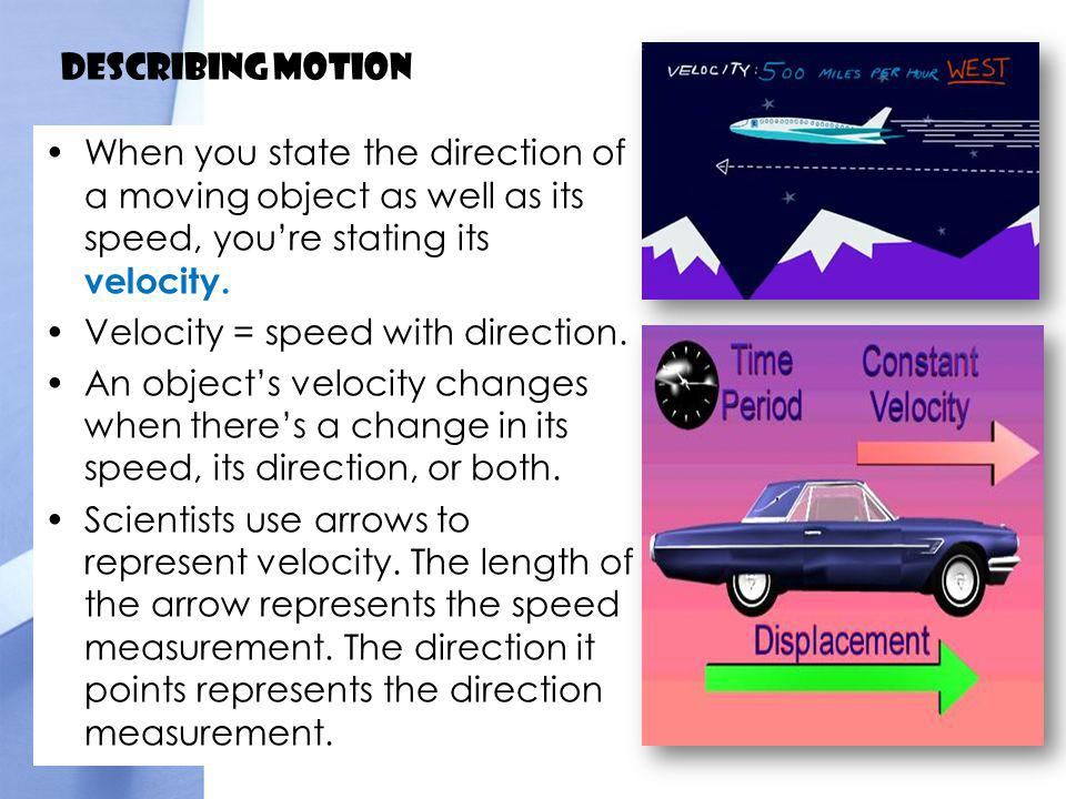 Describing Motion When you state the direction of a moving object as well as its speed, you're stating its velocity.