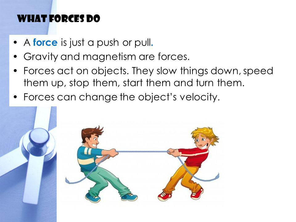 What forces do A force is just a push or pull. Gravity and magnetism are forces.