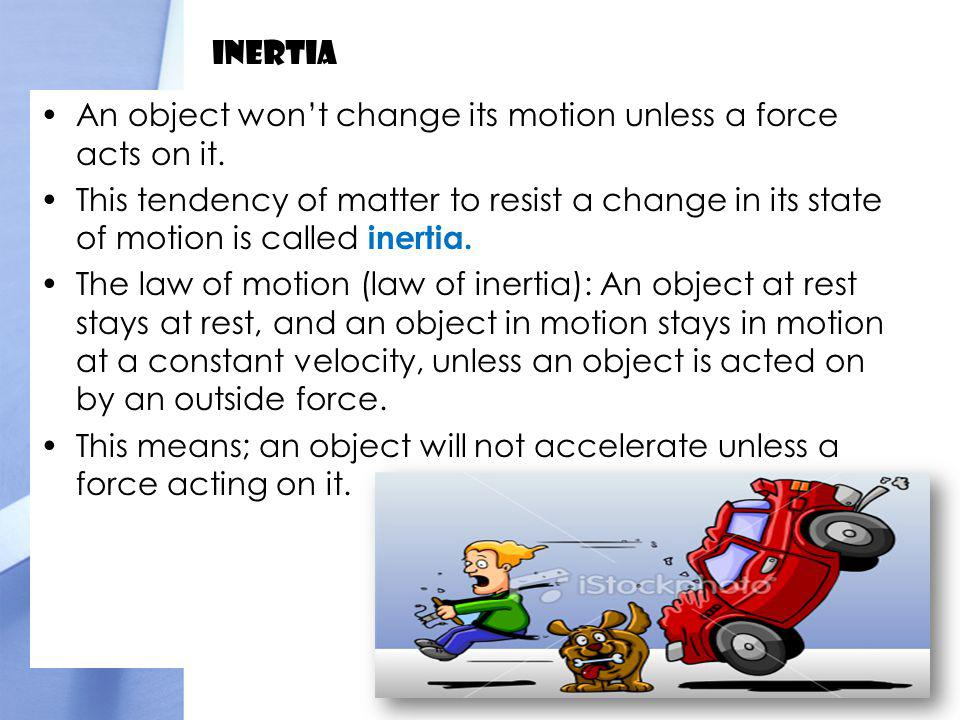 Inertia An object won't change its motion unless a force acts on it.