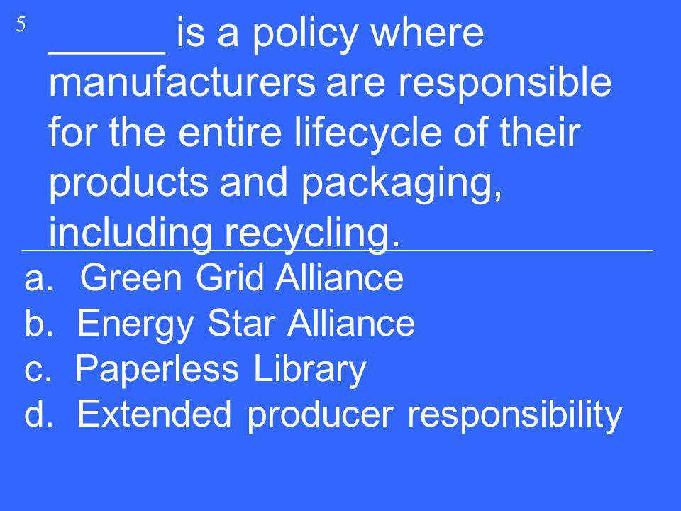 5 _____ is a policy where manufacturers are responsible for the entire lifecycle of their products and packaging, including recycling.