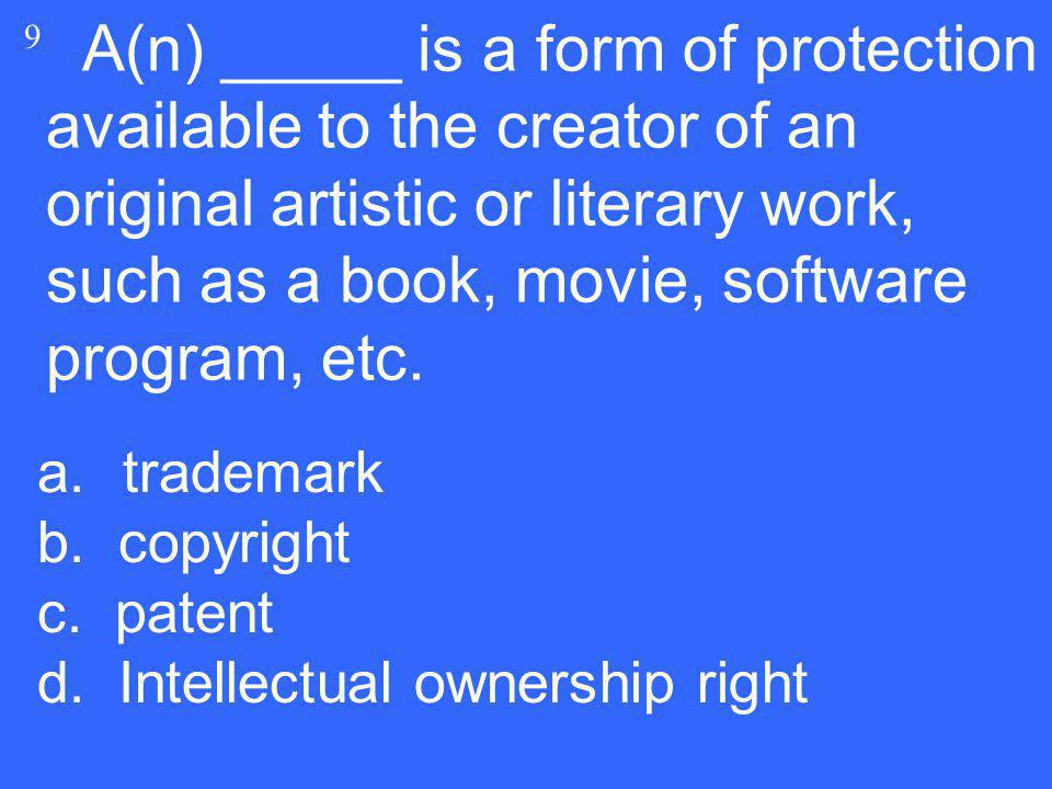 9 A(n) _____ is a form of protection available to the creator of an original artistic or literary work, such as a book, movie, software program, etc.