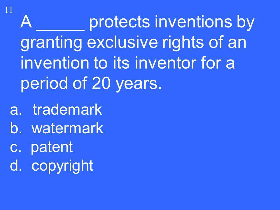 11 A _____ protects inventions by granting exclusive rights of an invention to its inventor for a period of 20 years.