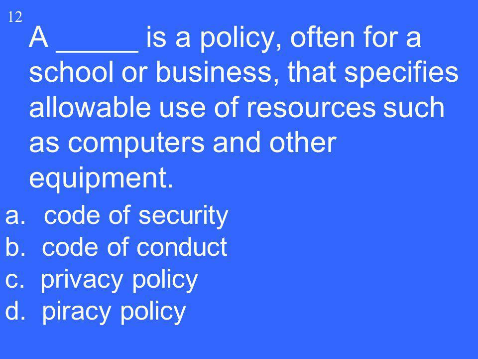 12 A _____ is a policy, often for a school or business, that specifies allowable use of resources such as computers and other equipment.