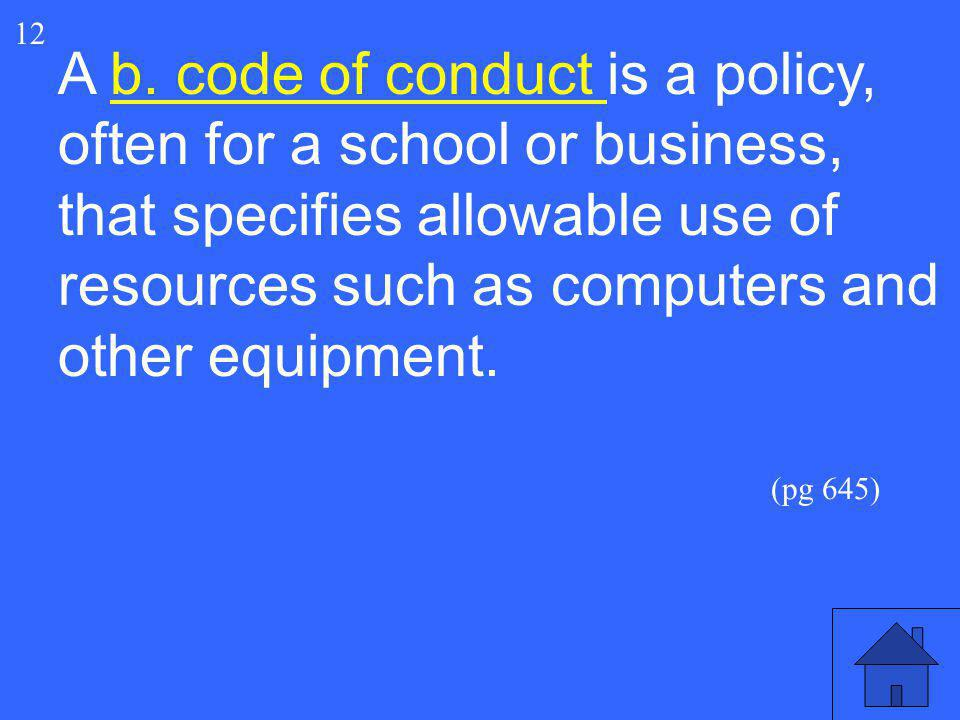 12 A b. code of conduct is a policy, often for a school or business, that specifies allowable use of resources such as computers and other equipment.