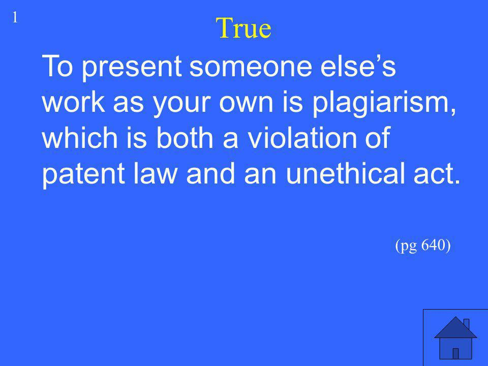True 1. To present someone else's work as your own is plagiarism, which is both a violation of patent law and an unethical act.