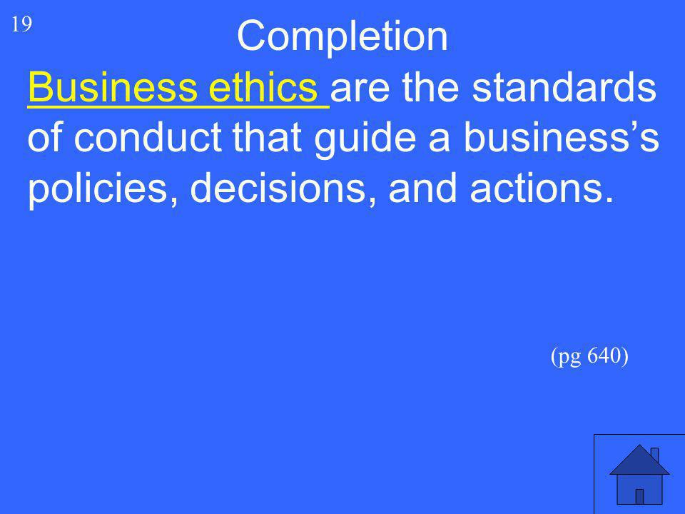 Completion 19. Business ethics are the standards of conduct that guide a business's policies, decisions, and actions.