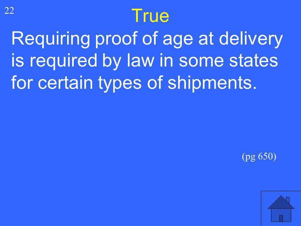 True 22. Requiring proof of age at delivery is required by law in some states for certain types of shipments.