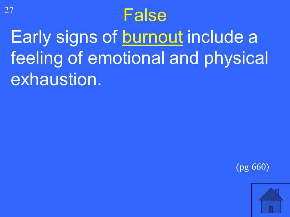 False 27 Early signs of burnout include a feeling of emotional and physical exhaustion. (pg 660)