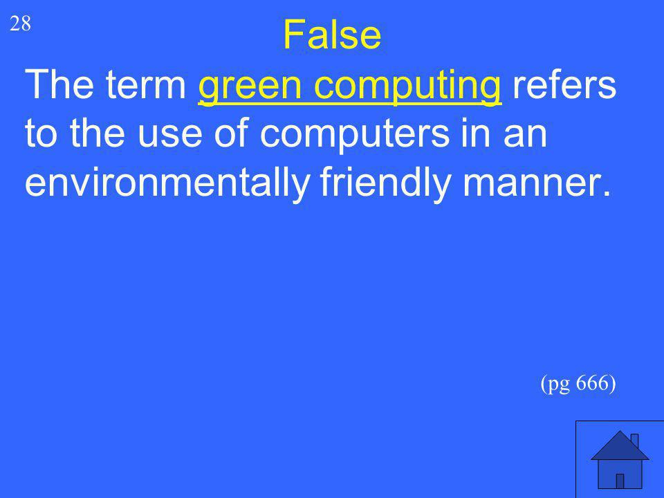 False 28. The term green computing refers to the use of computers in an environmentally friendly manner.