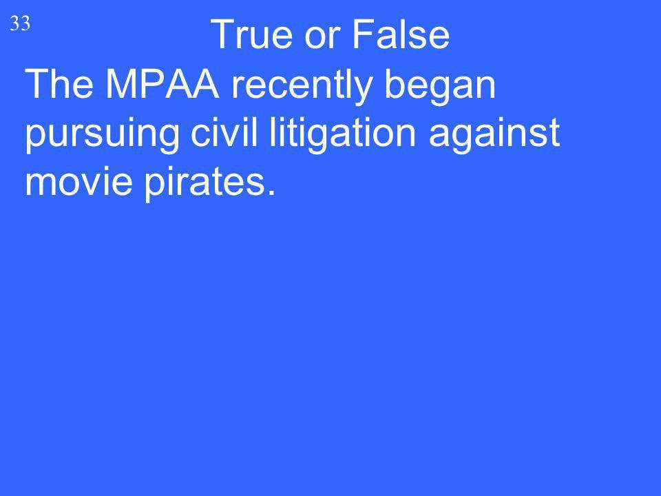 True or False 33 The MPAA recently began pursuing civil litigation against movie pirates.