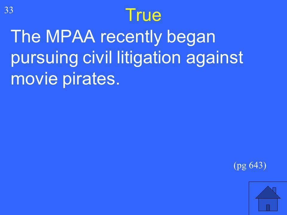 True 33 The MPAA recently began pursuing civil litigation against movie pirates. (pg 643)
