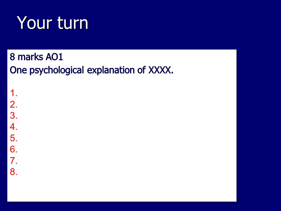 Your turn 8 marks AO1 One psychological explanation of XXXX.