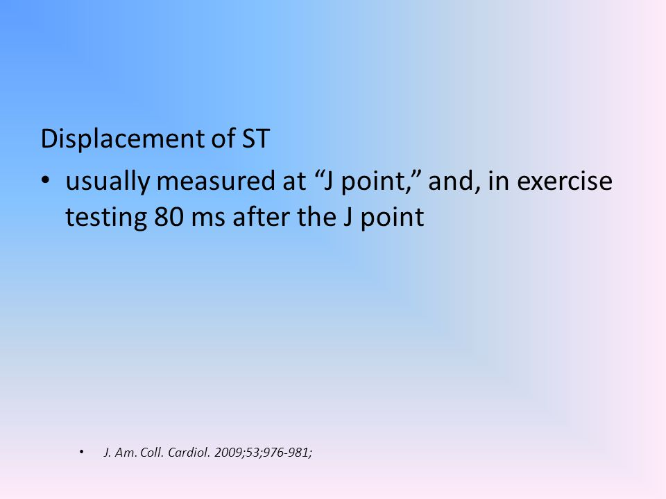 Displacement of ST usually measured at J point, and, in exercise testing 80 ms after the J point.