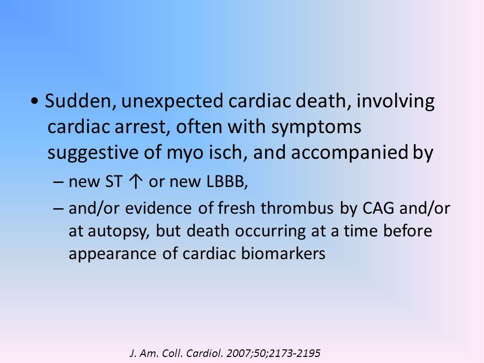 • Sudden, unexpected cardiac death, involving cardiac arrest, often with symptoms suggestive of myo isch, and accompanied by