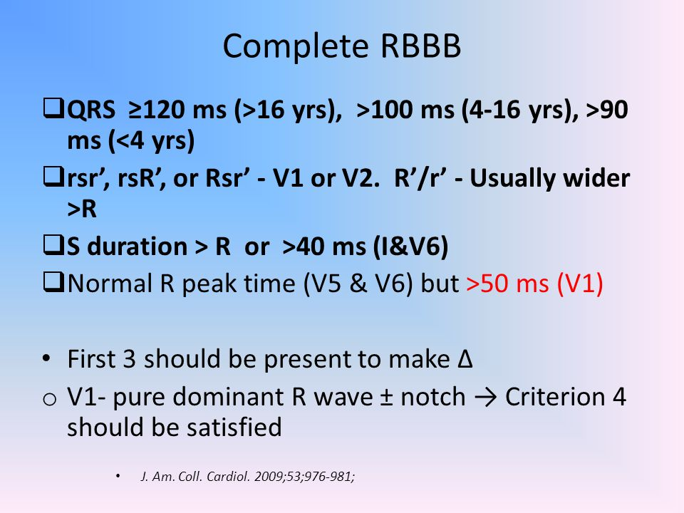Complete RBBB QRS ≥120 ms (>16 yrs), >100 ms (4-16 yrs), >90 ms (<4 yrs) rsr', rsR', or Rsr' - V1 or V2. R'/r' - Usually wider >R.