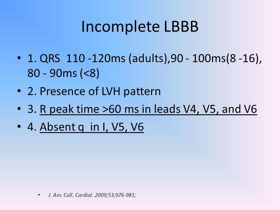 Incomplete LBBB 1. QRS 110 -120ms (adults),90 - 100ms(8 -16), 80 - 90ms (<8) 2. Presence of LVH pattern.
