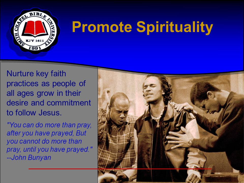 Promote Spirituality Nurture key faith practices as people of all ages grow in their desire and commitment to follow Jesus.