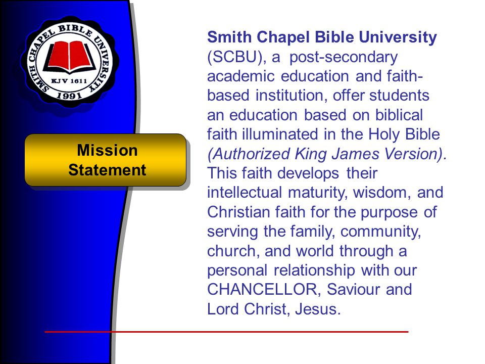Smith Chapel Bible University (SCBU), a post-secondary academic education and faith-based institution, offer students an education based on biblical faith illuminated in the Holy Bible (Authorized King James Version). This faith develops their intellectual maturity, wisdom, and Christian faith for the purpose of serving the family, community, church, and world through a personal relationship with our CHANCELLOR, Saviour and Lord Christ, Jesus.