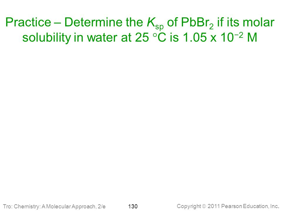 Practice – Determine the Ksp of PbBr2 if its molar solubility in water at 25 C is 1.05 x 10−2 M