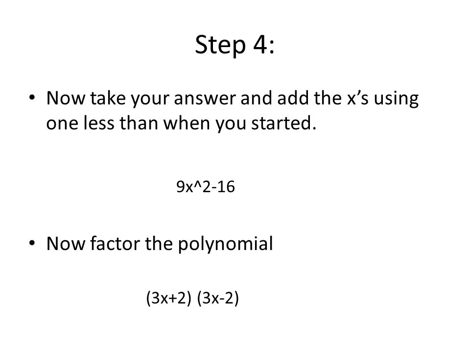 Step 4: Now take your answer and add the x's using one less than when you started. Now factor the polynomial.