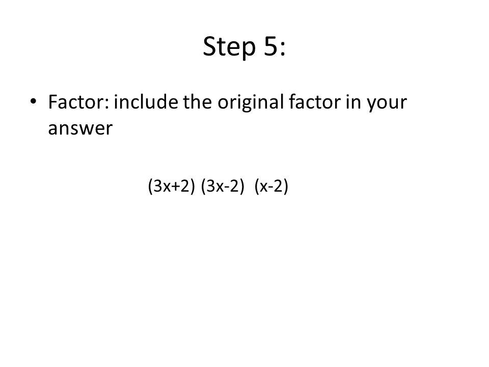 Step 5: Factor: include the original factor in your answer