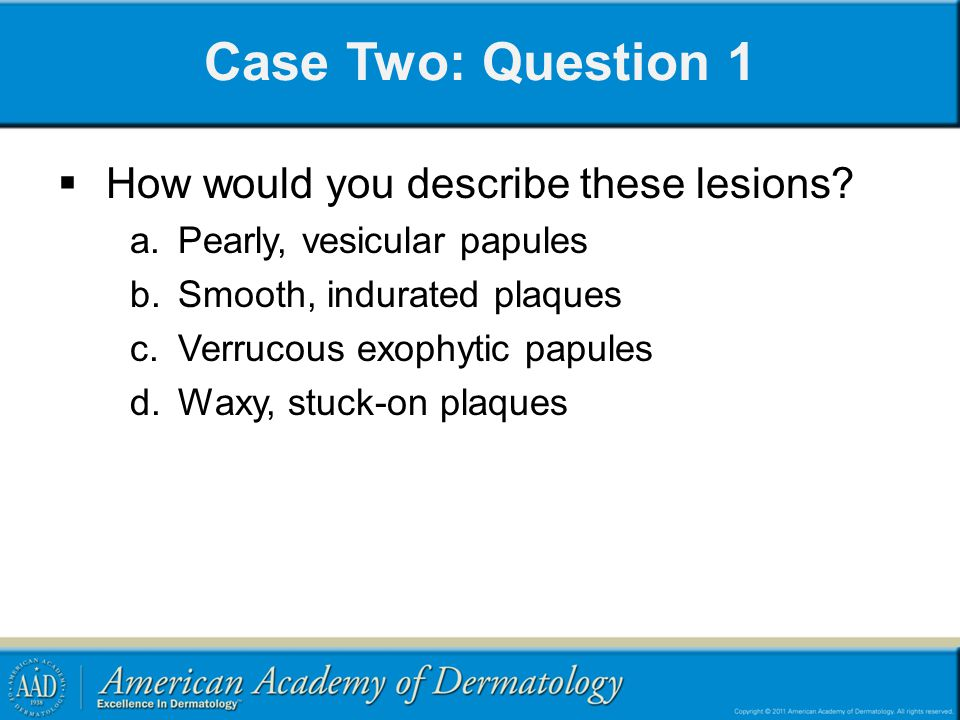 Case Two: Question 1 How would you describe these lesions