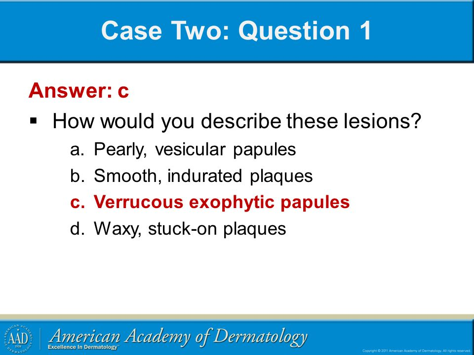 Case Two: Question 1 Answer: c How would you describe these lesions
