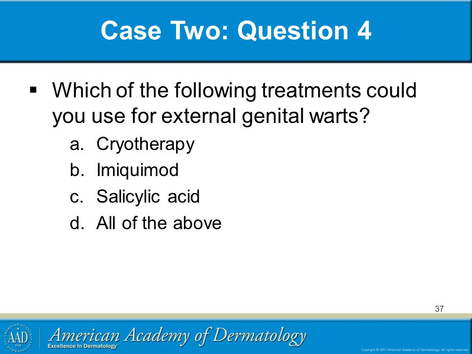 Case Two: Question 4 Which of the following treatments could you use for external genital warts Cryotherapy.