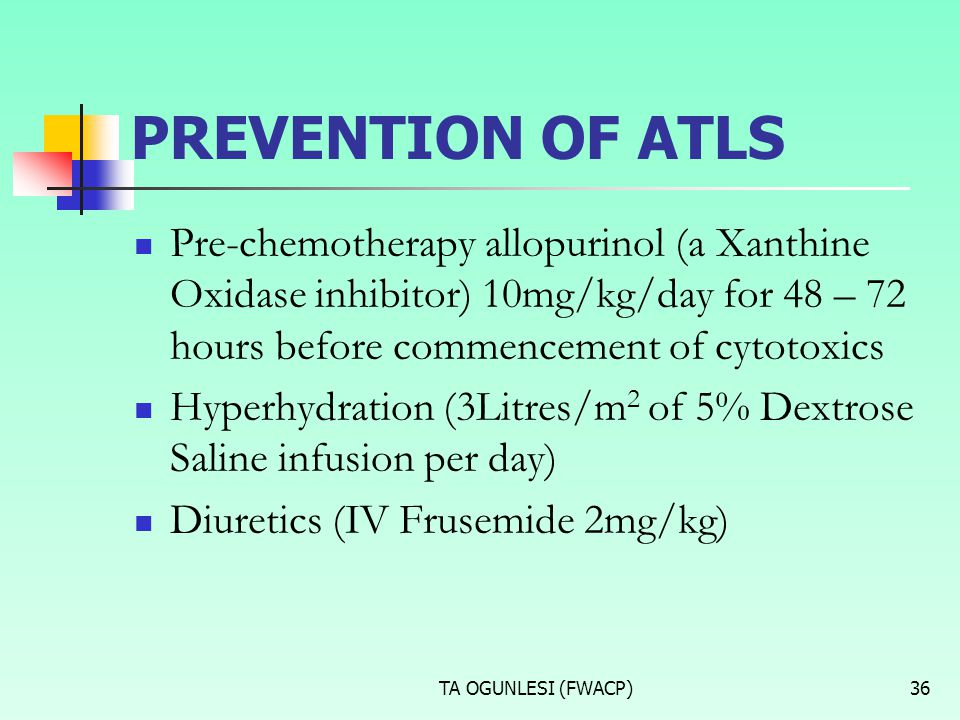 PREVENTION OF ATLS Pre-chemotherapy allopurinol (a Xanthine Oxidase inhibitor) 10mg/kg/day for 48 – 72 hours before commencement of cytotoxics.