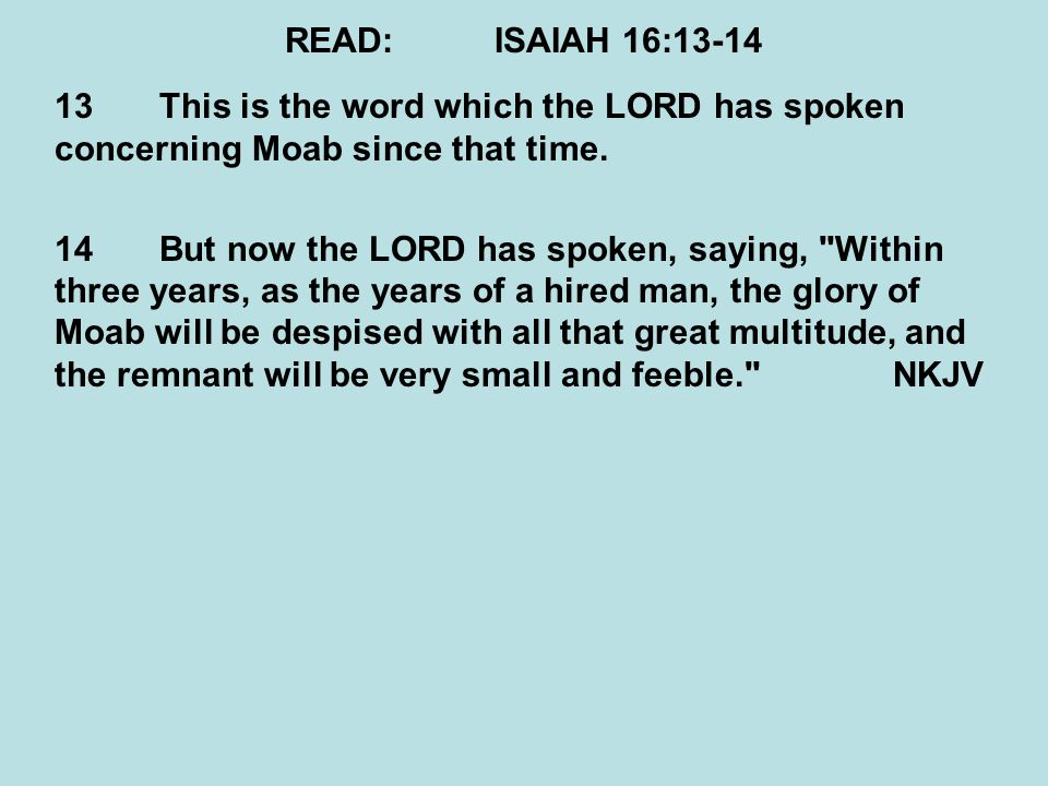 READ: ISAIAH 16:13-14 13 This is the word which the LORD has spoken concerning Moab since that time.