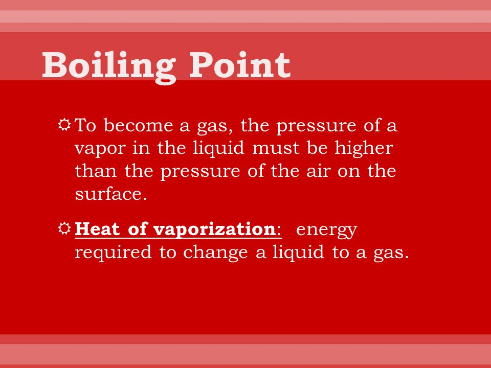 Boiling Point To become a gas, the pressure of a vapor in the liquid must be higher than the pressure of the air on the surface.