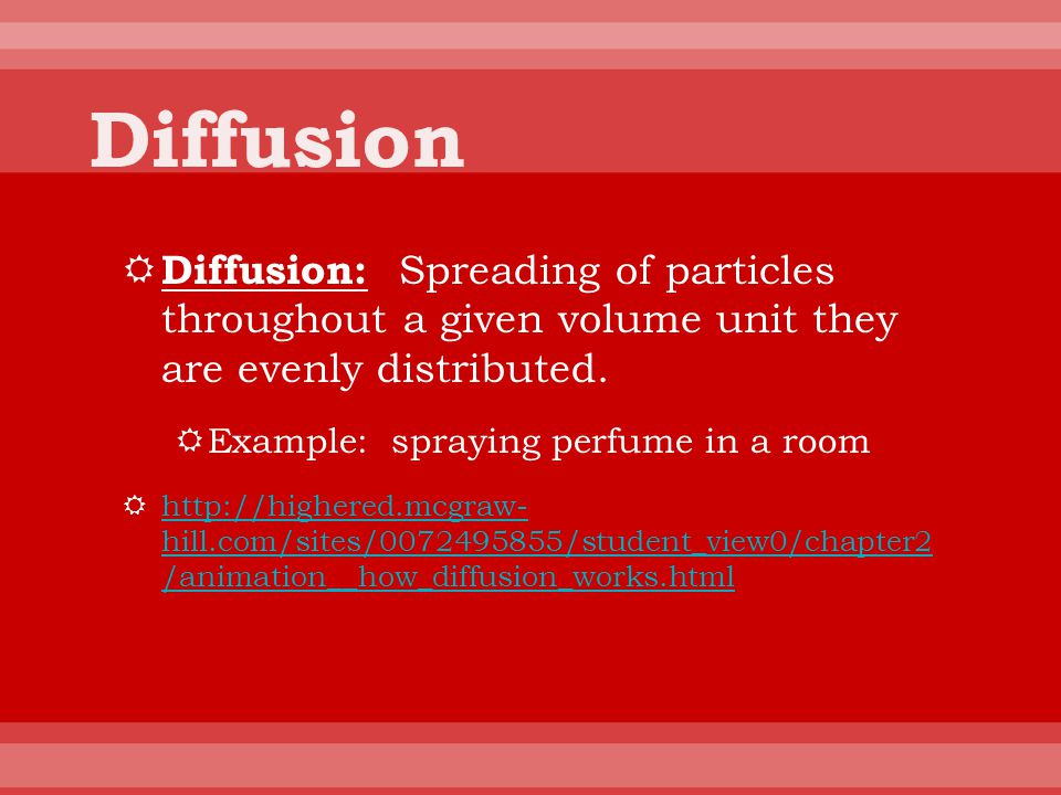 Diffusion Diffusion: Spreading of particles throughout a given volume unit they are evenly distributed.